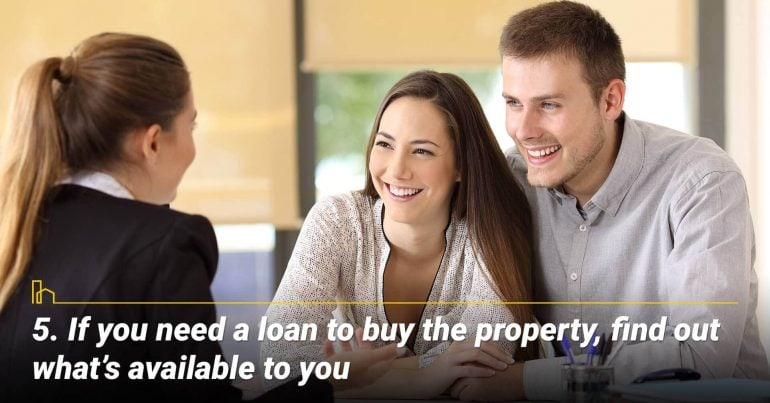If you need a loan to buy the property, find out what's available to you