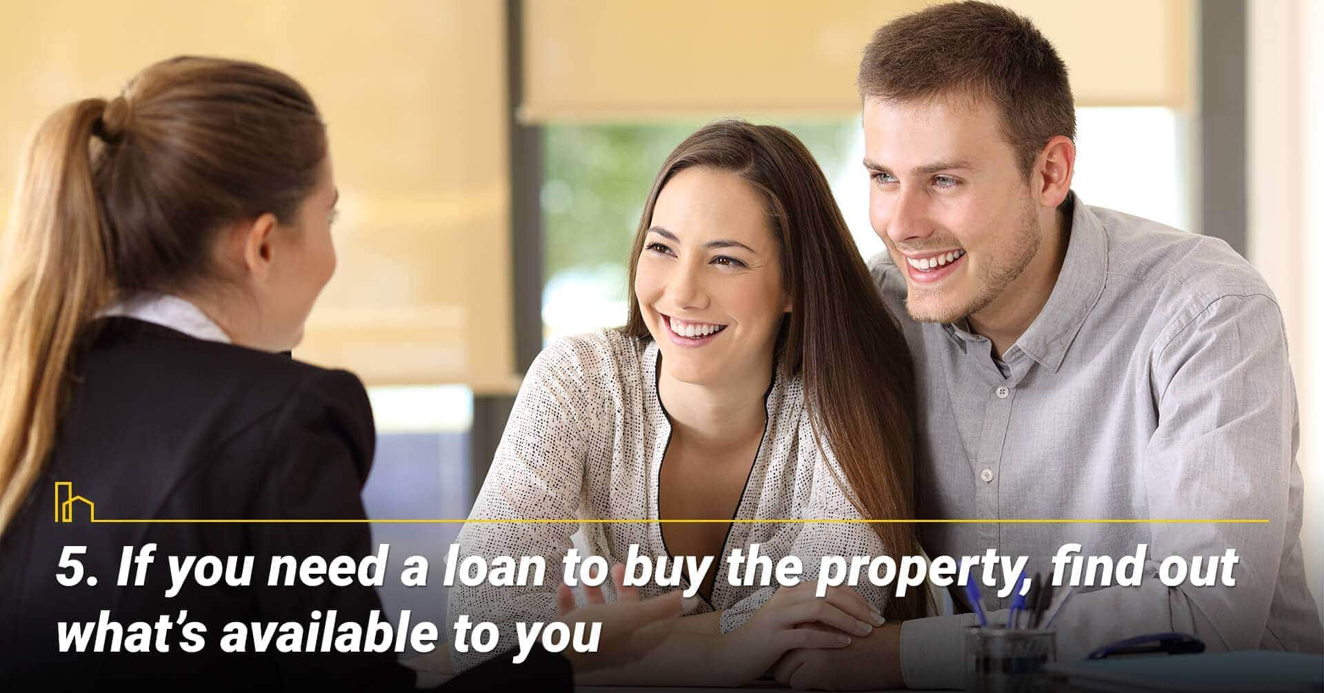 If you need a loan to buy the property, find out what's available to you, work with a mortgage consultant