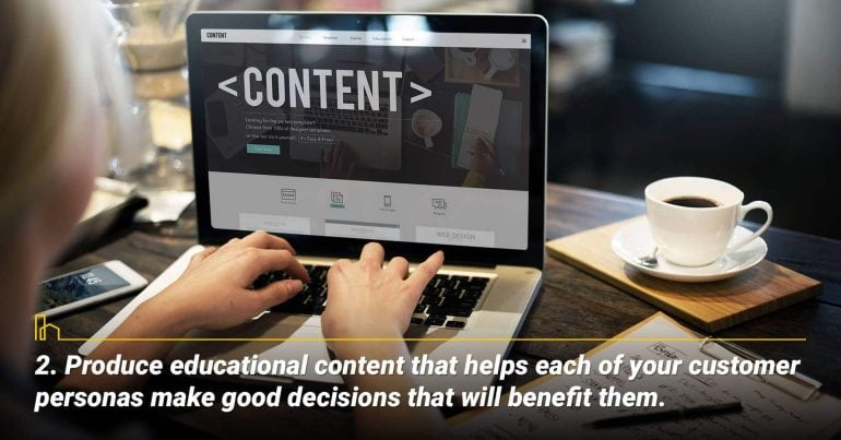 Produce educational content that helps each of your customer personas make good decisions that will benefit them