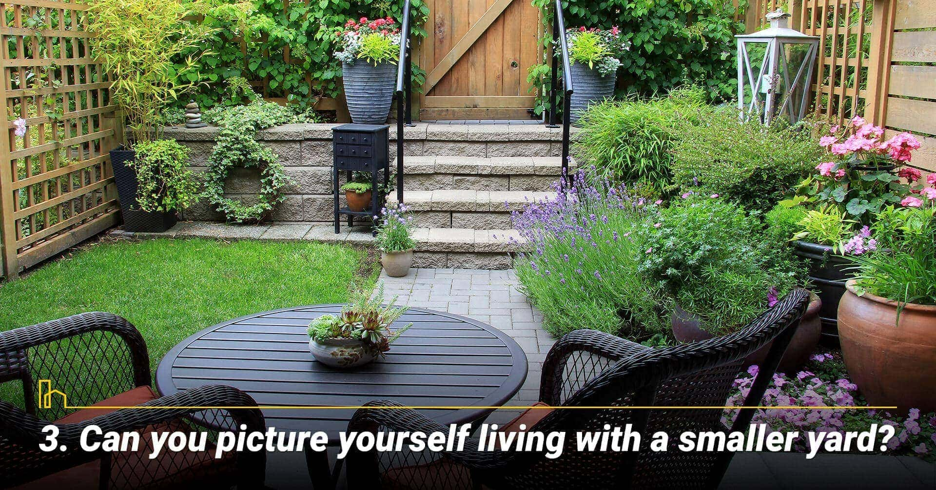 Can you picture yourself living with a smaller yard?