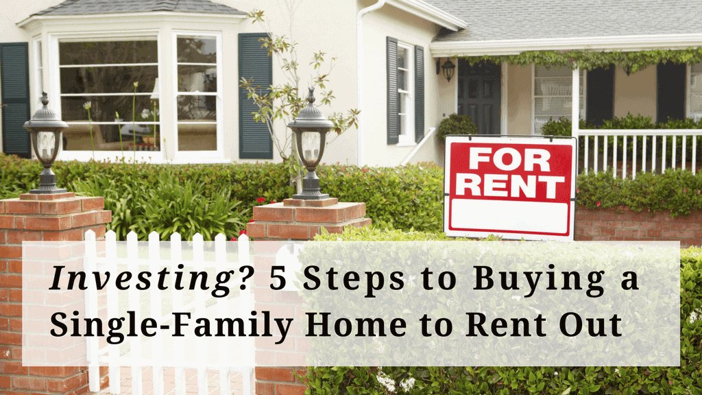 Investing? 5 Steps to Buying a Single-Family Home to Rent Out