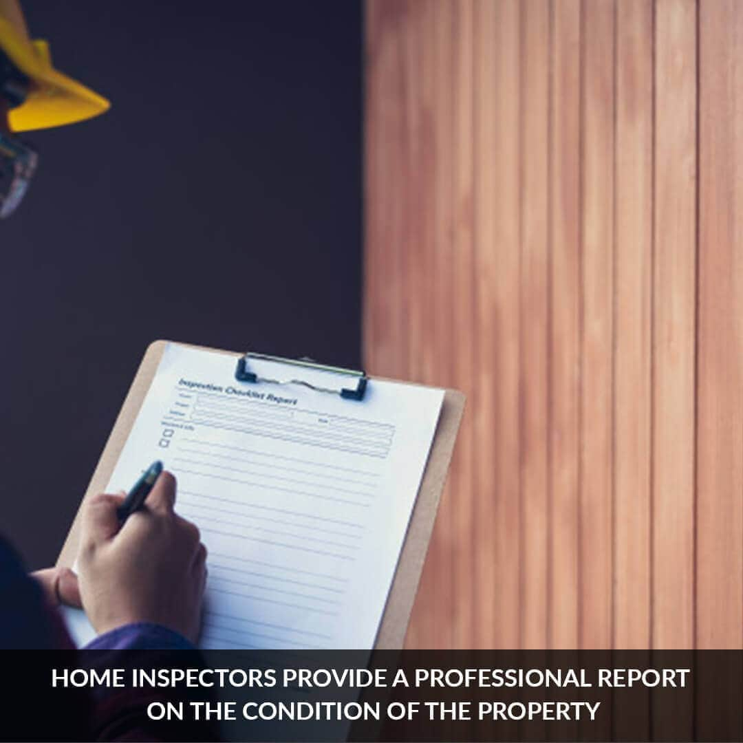 Home inspectors provide a professional report on the condition of the property