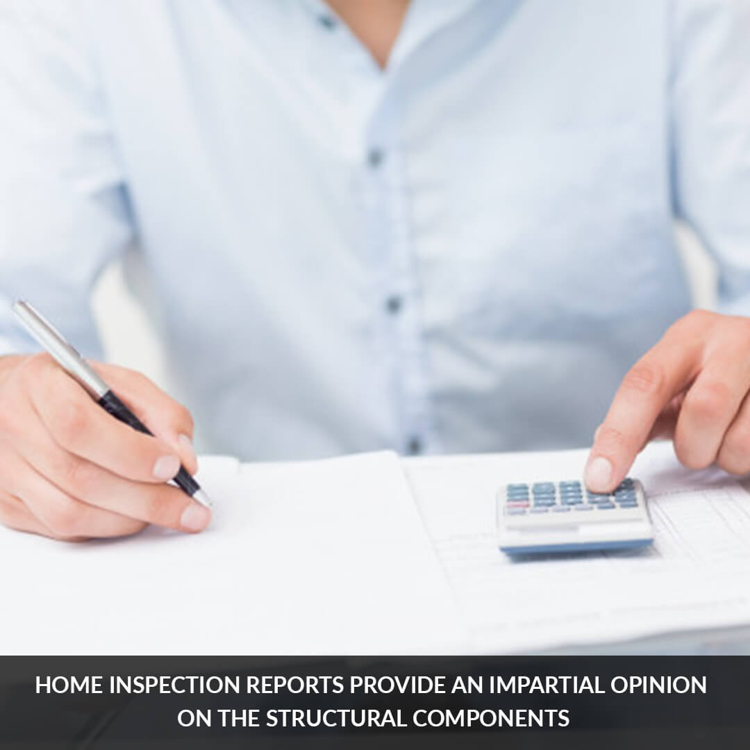 Home inspection reports provide an impartial opinion on the structural components