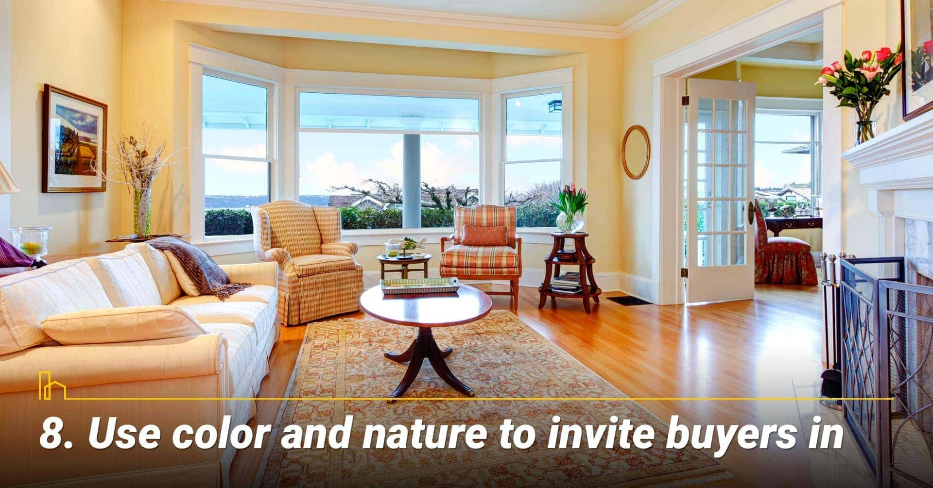Use color and nature to invite buyers in, make it inviting to potential buyers