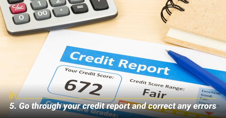 Go through your credit report and correct any errors