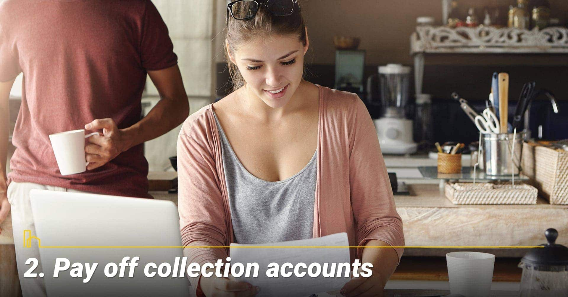 Pay off collection accounts, judgments and tax liens that have been placed on your credit report within the last 3 years. Pay off collection accounts