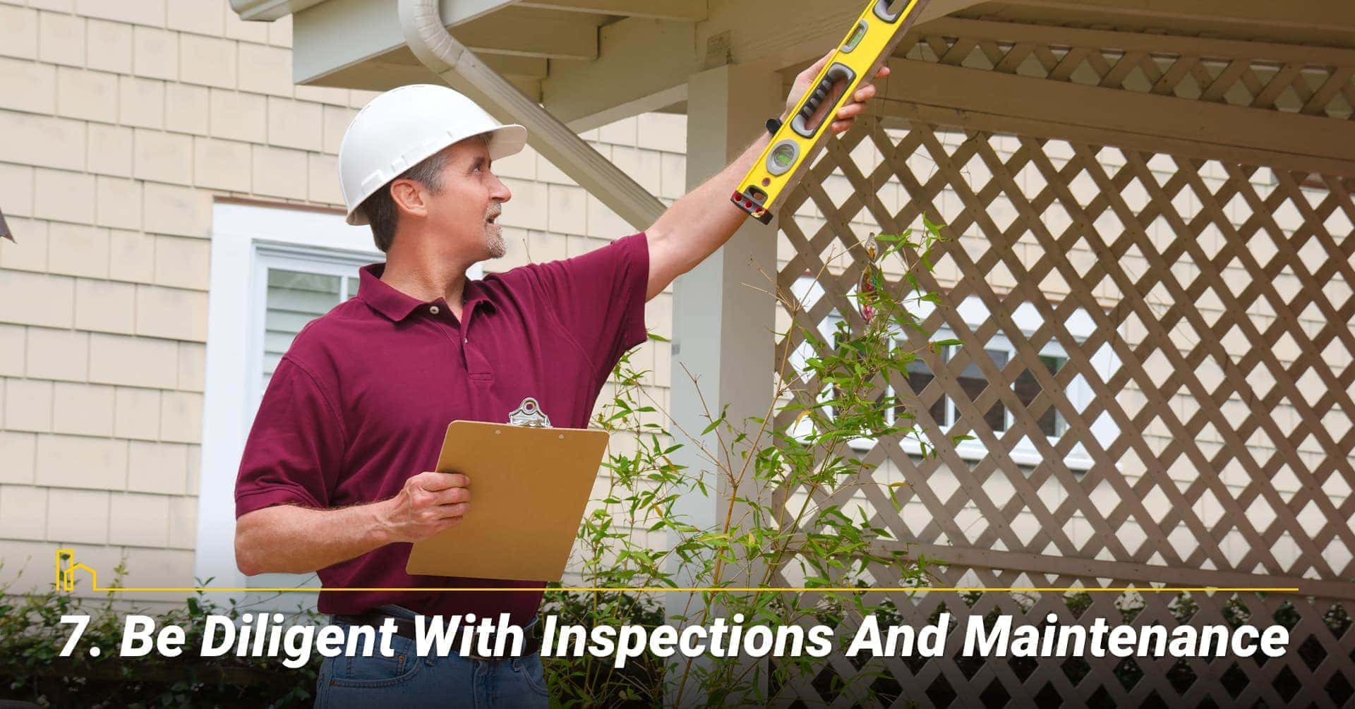 Be Diligent with Inspections and Maintenance, inspect and maintain your home well