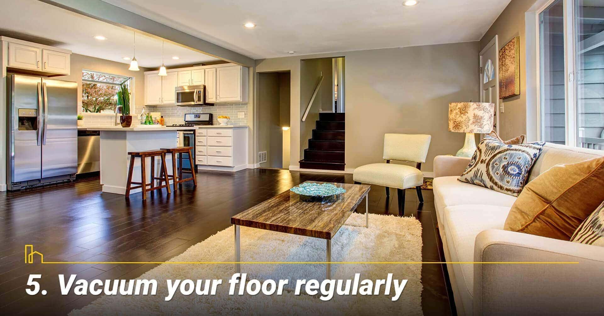 Vacuum your floor regularly, keep the floor clean