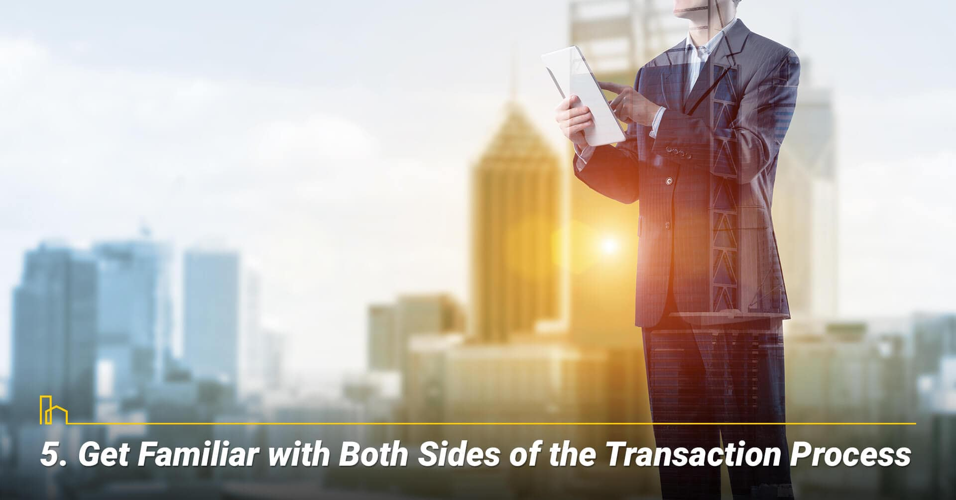 Get Familiar with Both Sides of the Transaction Process, be familiar with the process