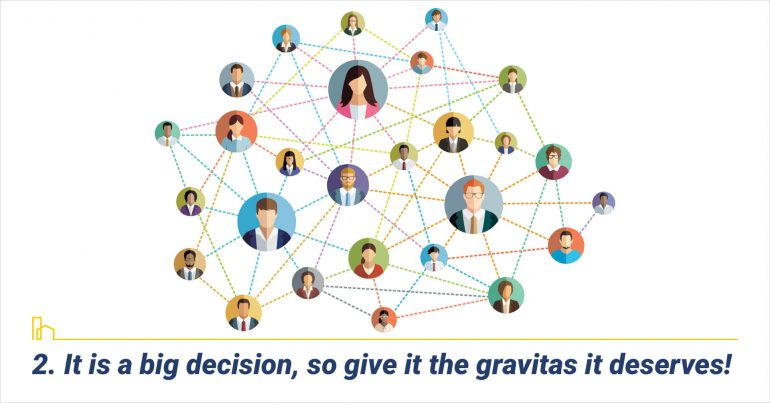 It is a big decision, so give it the gravitas it deserves!