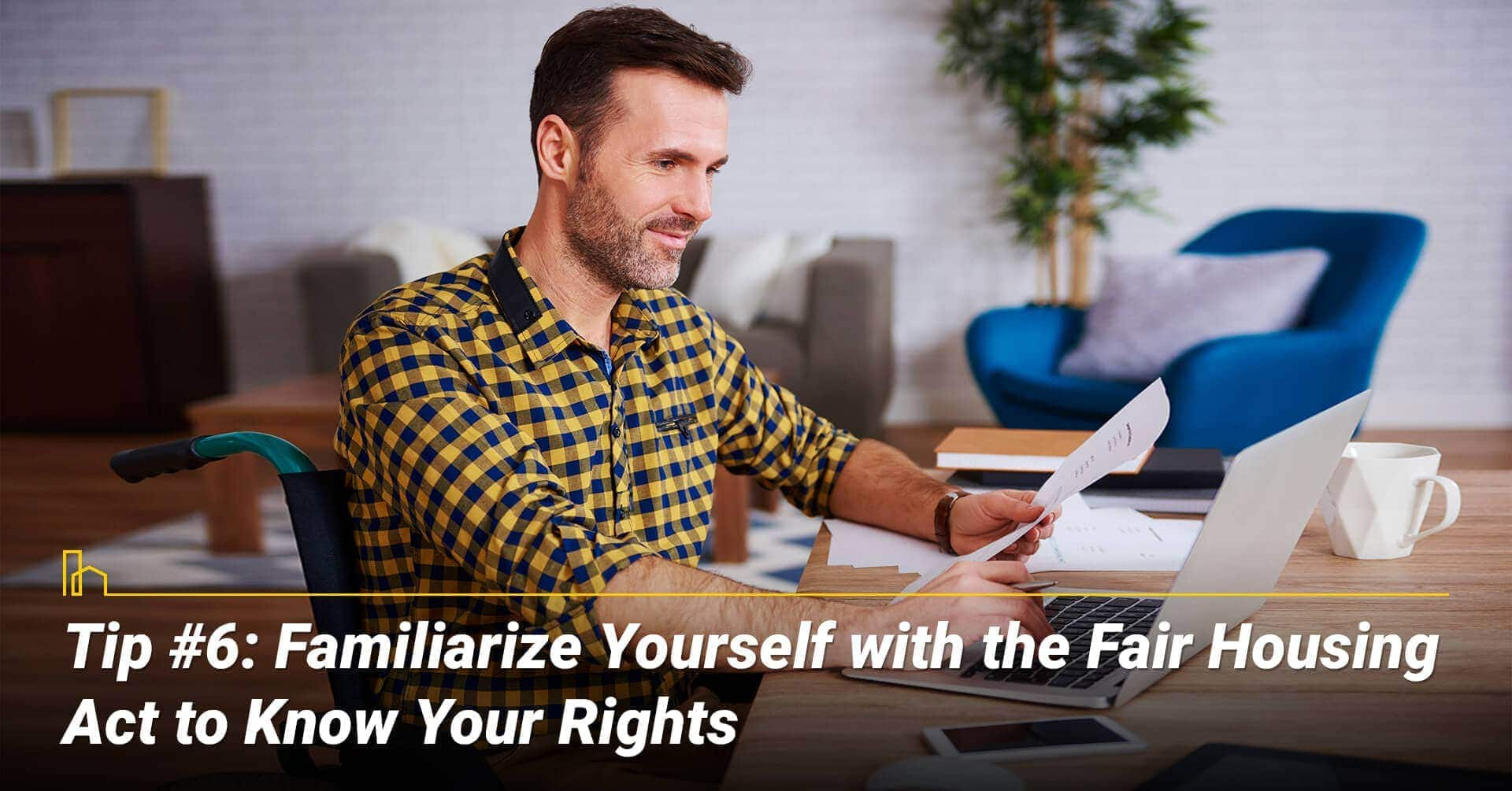 Tip #6: Familiarize Yourself with the Fair Housing Act to Know Your Rights, know the laws and aware of your rights