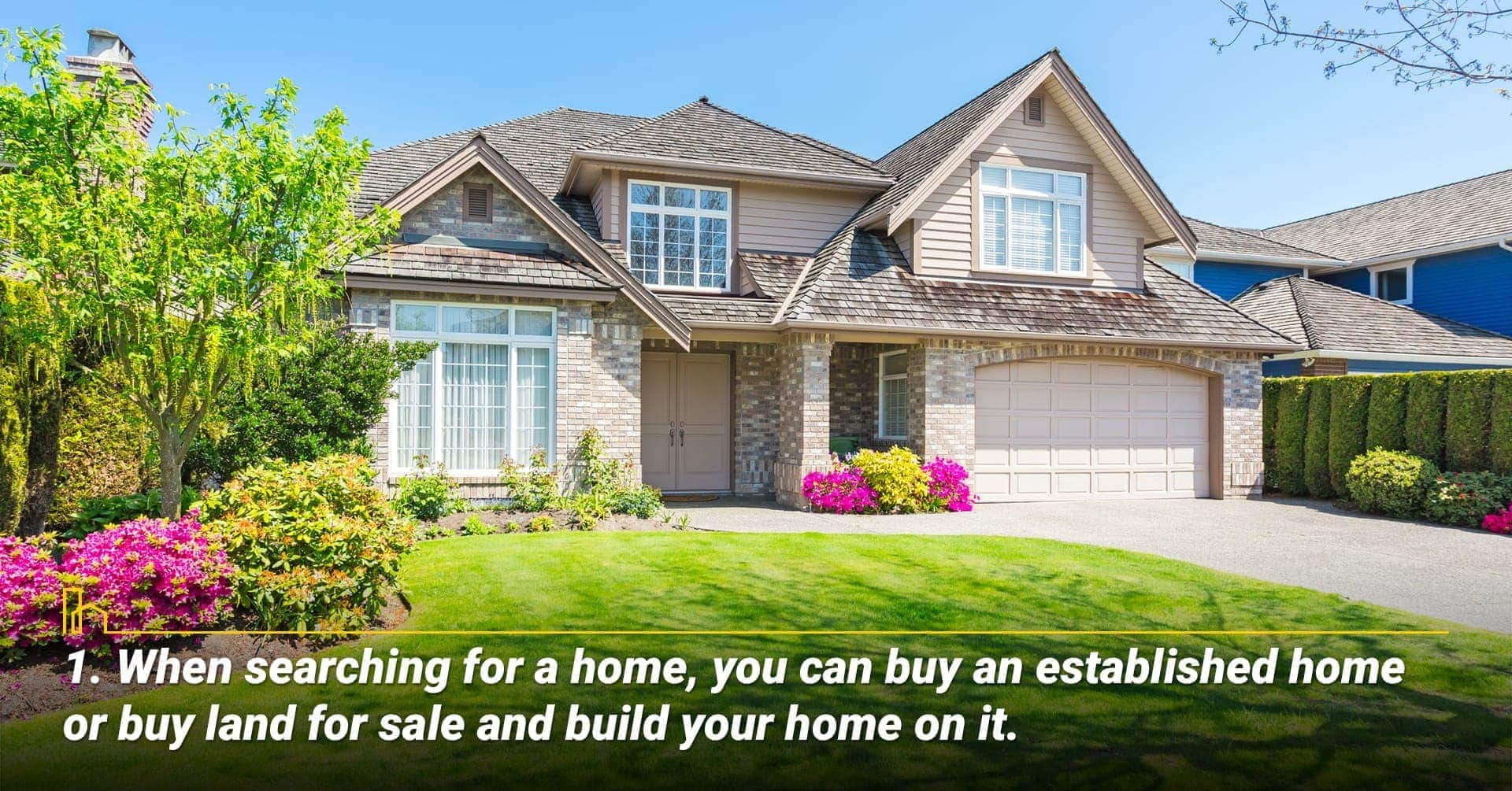 1. When searching for a home, you can buy an established home or buy land for sale and build your home on it.