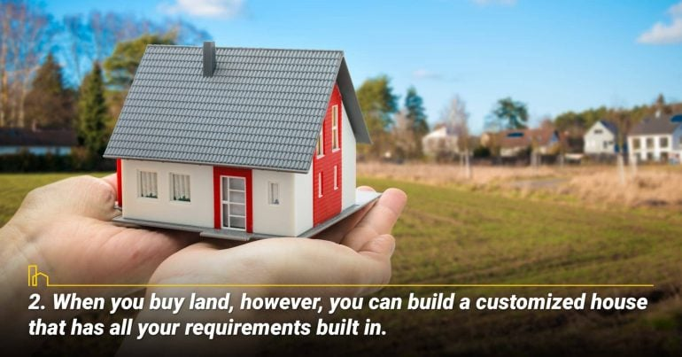 2. When you buy land, however, you can build a customized house that has all your requirements built in.