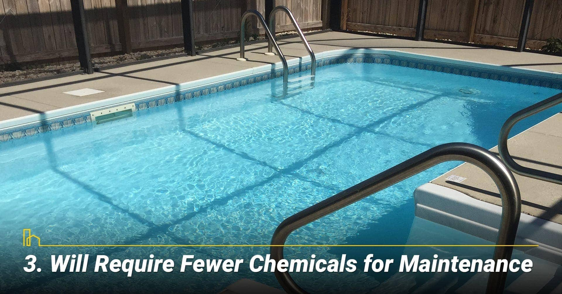Fewer Chemicals for Maintenance, use less chemical to keep it clean