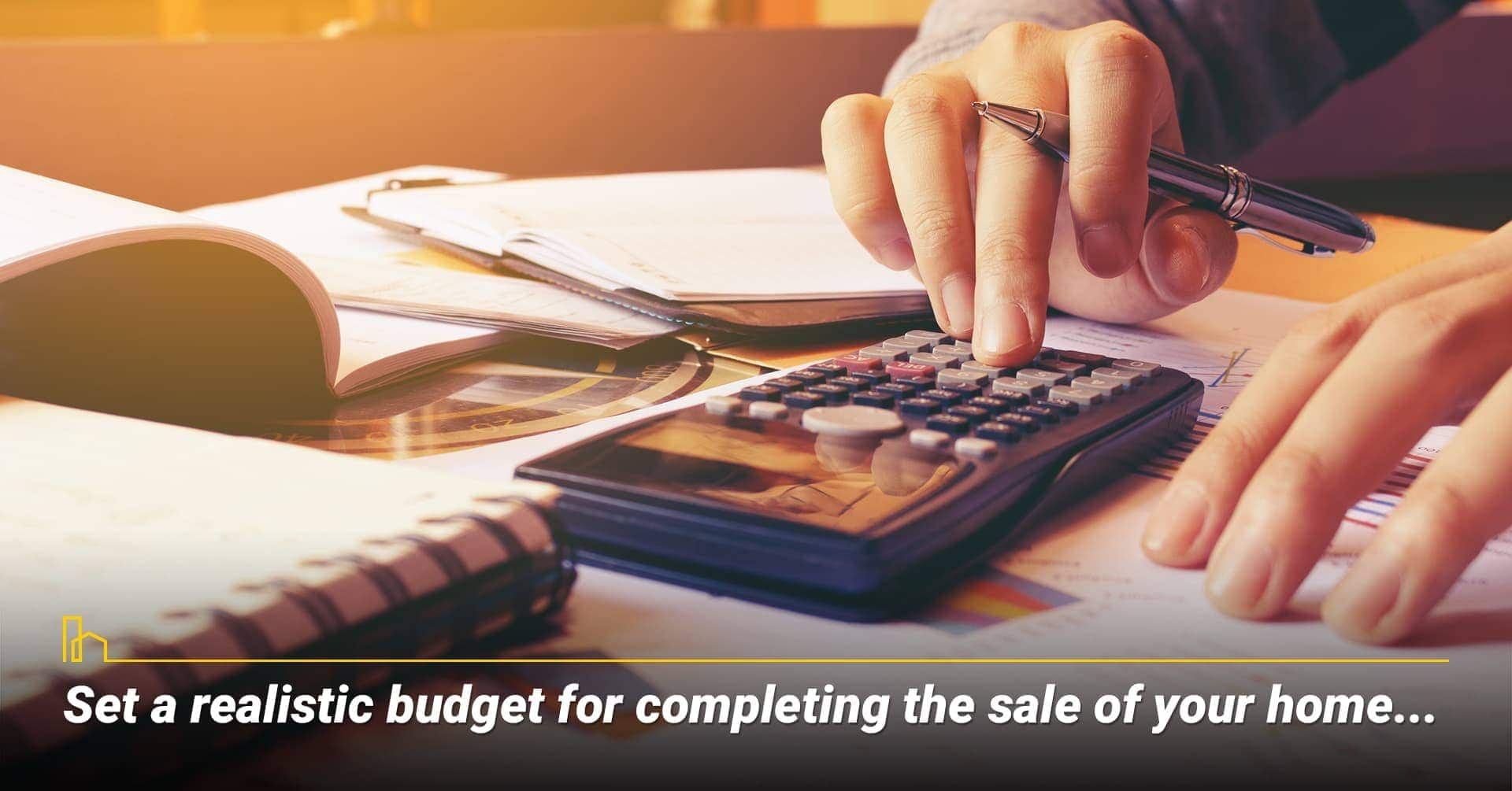 Set a realistic budget for completing the sale of your home...