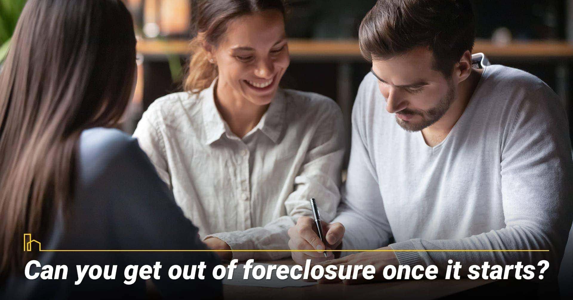 Can you get out of foreclosure once it starts? steps needed to take to stop the foreclosure process