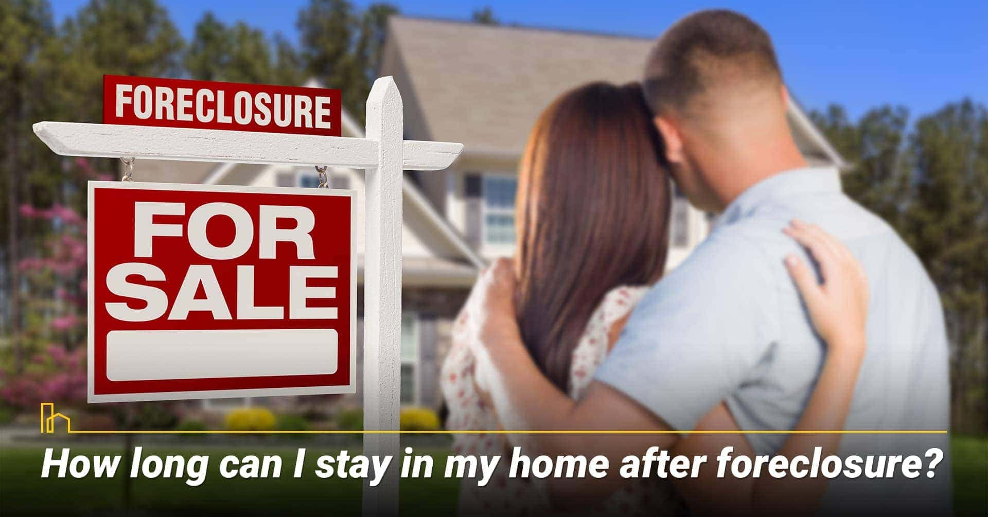 How long can I stay in my home after foreclosure? stay in your home during the foreclosure process