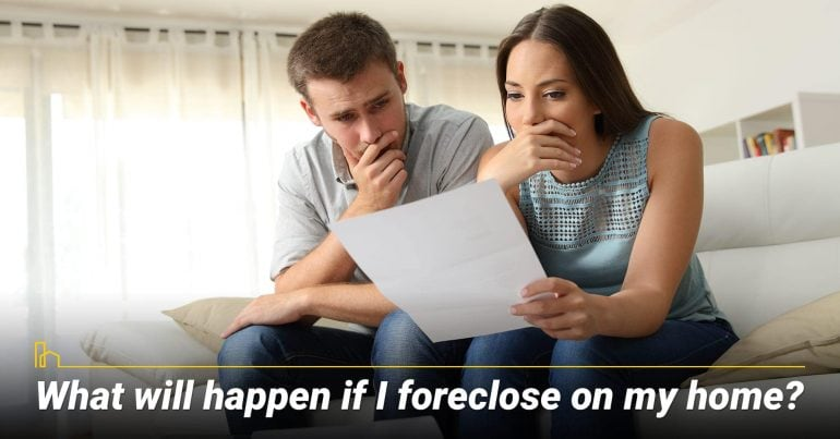 What will happen if I foreclose on my home?