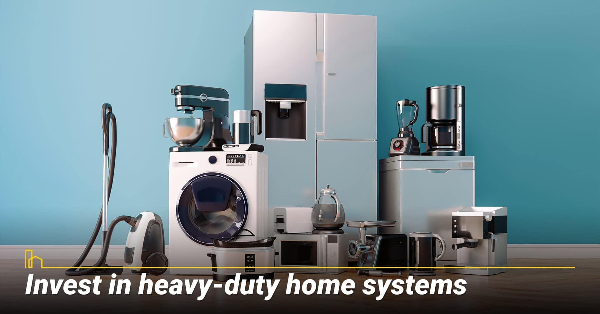 Invest in heavy-duty home systems, invest in quality items