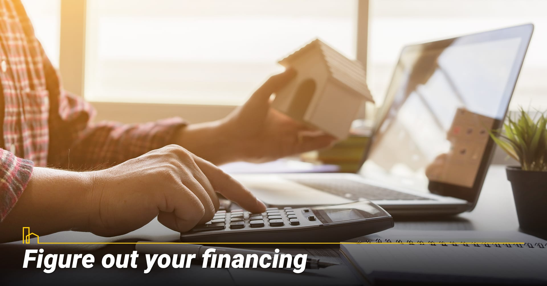 Figure out your financing, finance your home