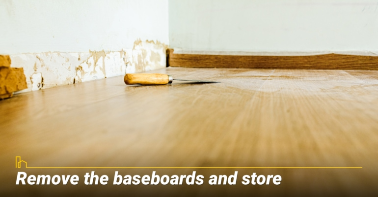 Remove the baseboards and store